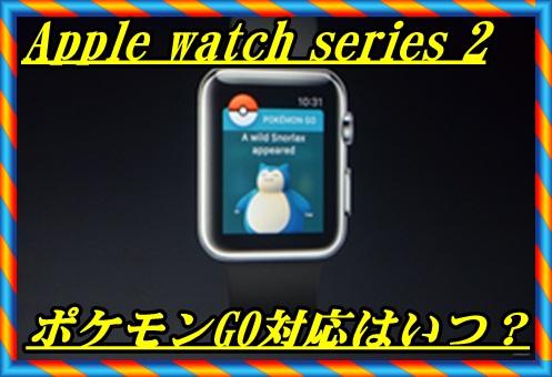 Apple watch series 2のポケモンGO対応は年内のいつ?